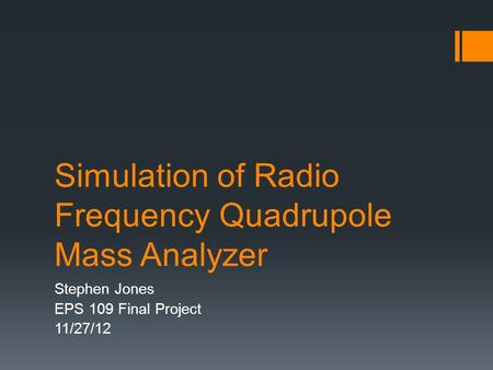 Simulation of Radio Frequency Quadrupole Mass Analyzer Stephen Jones EPS 109 Final Project 11/27/12.