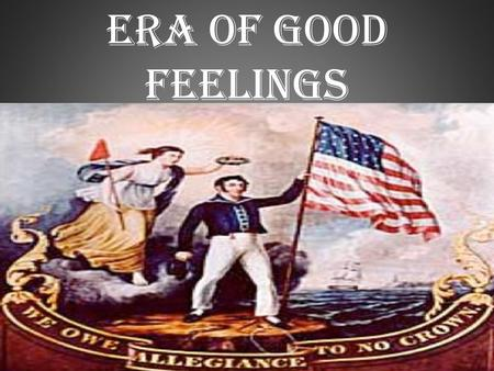 Era of Good Feelings. Essential Question: What did it mean to be American in the early 1800s? Star Spangled banner 1812  gave Americans a national identity.