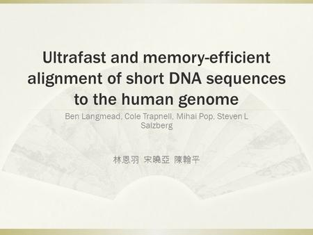 Ultrafast and memory-efficient alignment of short DNA sequences to the human genome Ben Langmead, Cole Trapnell, Mihai Pop, Steven L Salzberg 林恩羽 宋曉亞 陳翰平.