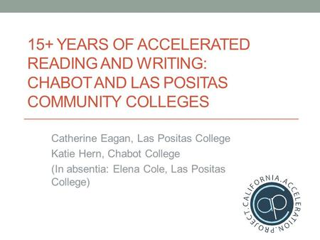 15+ YEARS OF ACCELERATED READING AND WRITING: CHABOT AND LAS POSITAS COMMUNITY COLLEGES Catherine Eagan, Las Positas College Katie Hern, Chabot College.