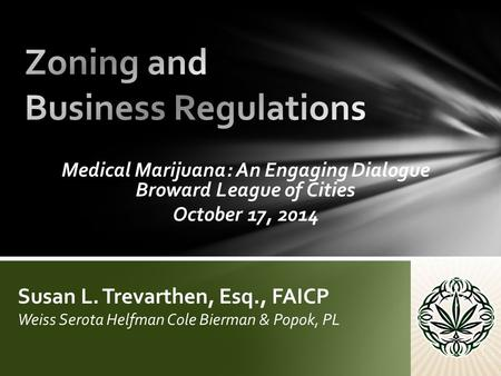 Medical Marijuana: An Engaging Dialogue Broward League of Cities October 17, 2014 Susan L. Trevarthen, Esq., FAICP Weiss Serota Helfman Cole Bierman &