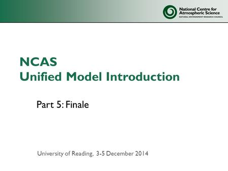 NCAS Unified Model Introduction Part 5: Finale University of Reading, 3-5 December 2014.