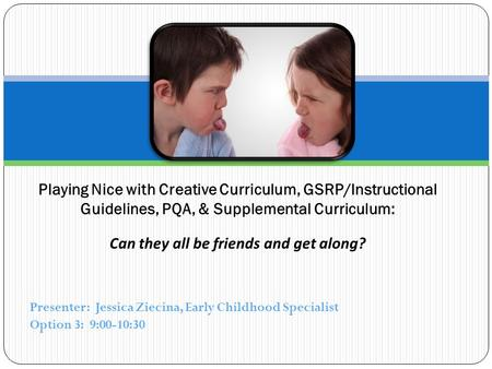 Presenter: Jessica Ziecina, Early Childhood Specialist Option 3: 9:00-10:30 Playing Nice with Creative Curriculum, GSRP/Instructional Guidelines, PQA,