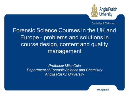 Forensic Science Courses in the UK and Europe - problems and solutions in course design, content and quality management Professor Mike Cole Department.