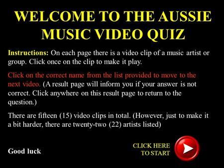 WELCOME TO THE AUSSIE MUSIC VIDEO QUIZ Instructions: On each page there is a video clip of a music artist or group. Click once on the clip to make it play.