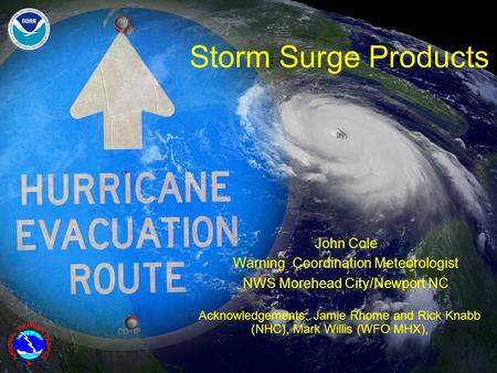 Storm Surge Products John Cole Warning Coordination Meteorologist NWS Morehead City/Newport NC Acknowledgements: Jamie Rhome and Rick Knabb (NHC), Mark.