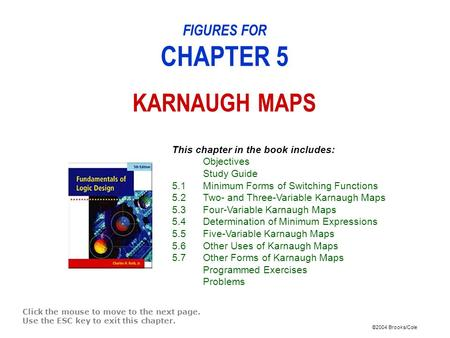 ©2004 Brooks/Cole FIGURES FOR CHAPTER 5 KARNAUGH MAPS Click the mouse to move to the next page. Use the ESC key to exit this chapter. This chapter in the.