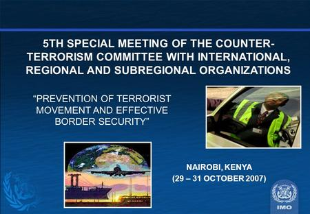 5TH SPECIAL MEETING OF THE COUNTER- TERRORISM COMMITTEE WITH INTERNATIONAL, REGIONAL AND SUBREGIONAL ORGANIZATIONS NAIROBI, KENYA (29 – 31 OCTOBER 2007)