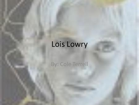 Lois Lowry By: Cole Terrell. Date of Birth Lois Lowry was born in 1937 in Hawaii. She is still living today.