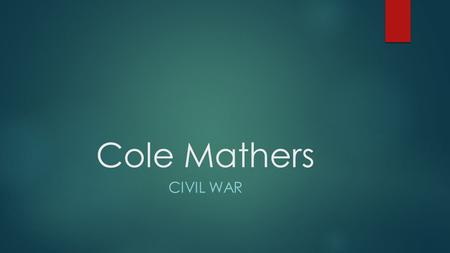 Cole Mathers CIVIL WAR The beginning  The Civil War started in 1861 between the northern states (The Union) and the southern states (The Confederation).