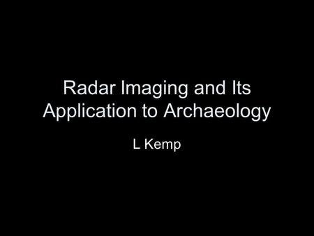 Radar Imaging and Its Application to Archaeology L Kemp.
