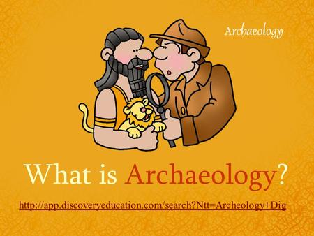 What is Archaeology? http://app.discoveryeducation.com/search?Ntt=Archeology+Dig.