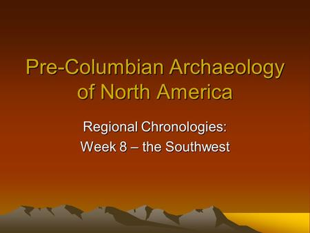 Pre-Columbian Archaeology of North <strong>America</strong> Regional Chronologies: Week 8 – the Southwest.
