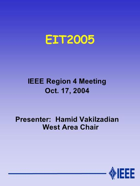 EIT2005 IEEE Region 4 Meeting Oct. 17, 2004 Presenter: Hamid Vakilzadian West Area Chair.