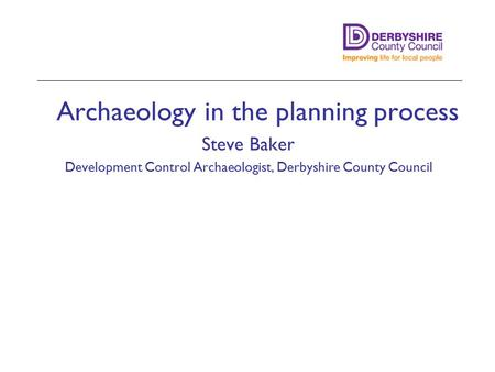 Archaeology in the planning process Steve Baker Development Control Archaeologist, Derbyshire County Council Minster Lovell Hall, Oxon.