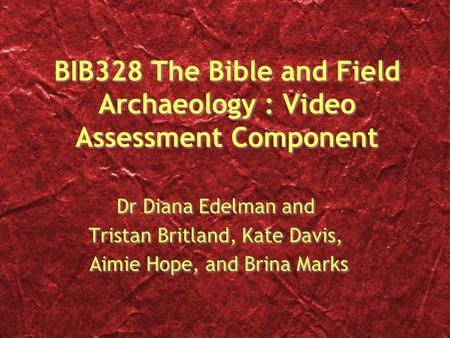 BIB328 The Bible and Field Archaeology : Video Assessment Component Dr Diana Edelman and Tristan Britland, Kate Davis, Aimie Hope, and Brina Marks Dr Diana.