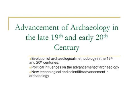 Advancement of Archaeology in the late 19 th and early 20 th Century  Evolution of archaeological methodology in the 19 th and 20 th centuries.  Political.