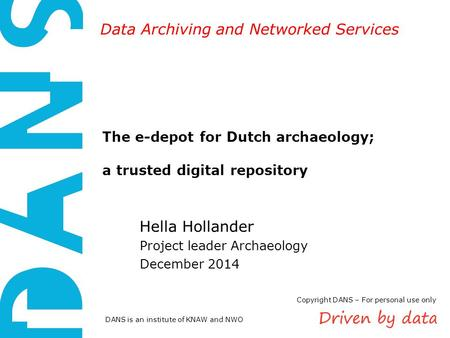 DANS is an institute of KNAW and NWO Data Archiving and Networked Services The e-depot for Dutch archaeology; a trusted digital repository Hella Hollander.