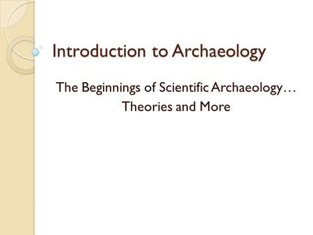 Introduction to Archaeology The Beginnings of Scientific Archaeology… Theories and More.