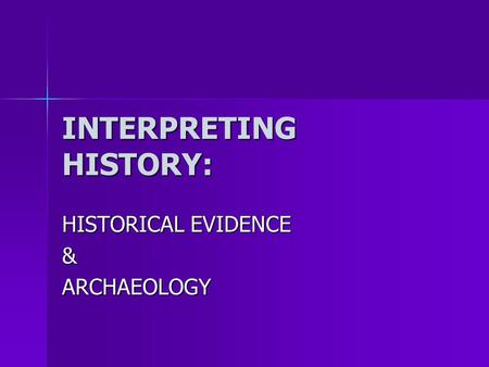 INTERPRETING HISTORY: HISTORICAL EVIDENCE &ARCHAEOLOGY.