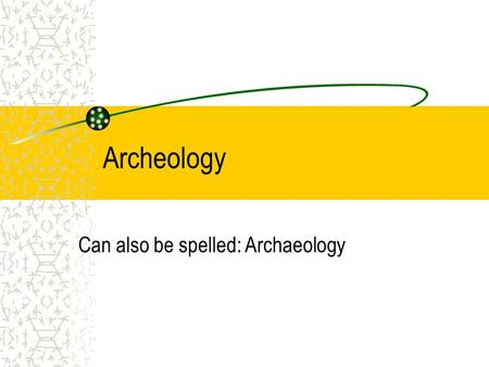 Archeology Can also be spelled: Archaeology. Absolute Secrecy Telling the other team what you are doing absolutely destroys the point of doing this project.
