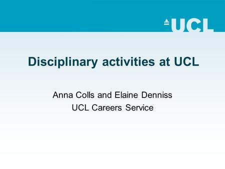 Disciplinary activities at UCL Anna Colls and Elaine Denniss UCL Careers Service.