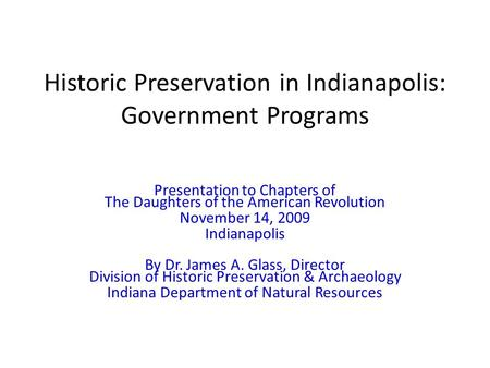 Historic Preservation in Indianapolis: Government Programs Presentation to Chapters of The Daughters of the American Revolution November 14, 2009 Indianapolis.