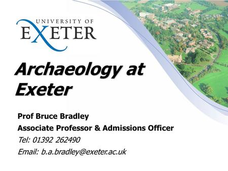 Archaeology at Exeter Prof Bruce Bradley Associate Professor & Admissions Officer Tel: 01392 262490