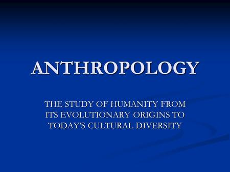 ANTHROPOLOGY THE STUDY OF HUMANITY FROM ITS EVOLUTIONARY ORIGINS TO TODAY'S CULTURAL DIVERSITY.