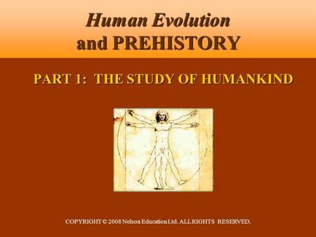COPYRIGHT © 2008 Nelson Education Ltd. ALL RIGHTS RESERVED. Human Evolution and PREHISTORY PART 1: THE STUDY OF HUMANKIND.