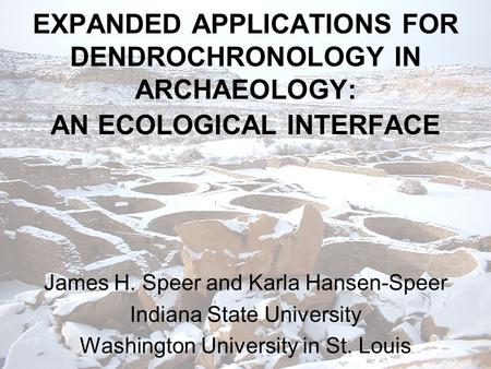 EXPANDED APPLICATIONS FOR DENDROCHRONOLOGY IN ARCHAEOLOGY: AN ECOLOGICAL INTERFACE James H. Speer and Karla Hansen-Speer Indiana State University Washington.