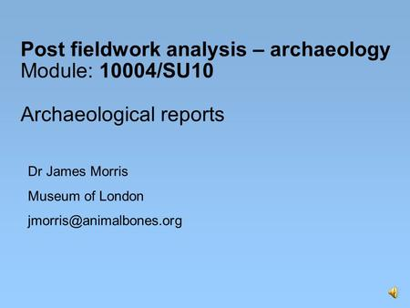 Post fieldwork analysis – archaeology Module: 10004/SU10 Archaeological reports Dr James Morris Museum of London