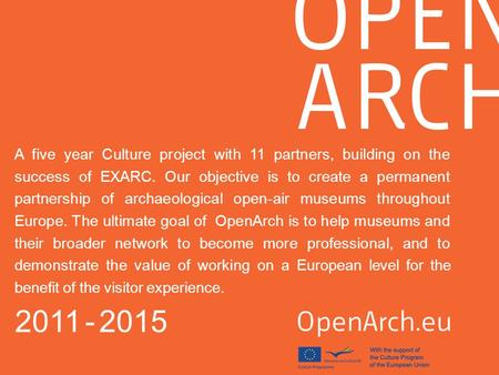 A five year Culture project with 11 partners, building on the success of EXARC. Our objective is to create a permanent partnership of archaeological open-air.