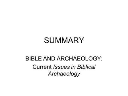 SUMMARY BIBLE AND ARCHAEOLOGY: Current Issues in Biblical Archaeology.