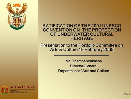 Mr Themba Wakashe Director-General: Department of Arts and Culture RATIFICATION OF THE 2001 UNESCO CONVENTION ON THE PROTECTION OF UNDERWATER CULTURAL.