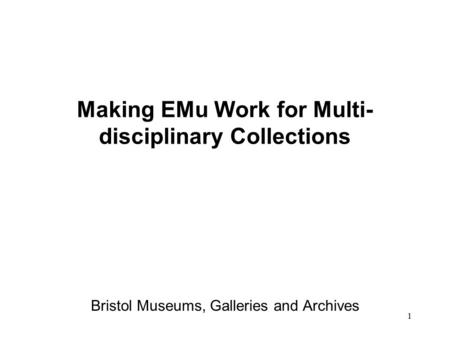 1 Making EMu Work for Multi- disciplinary Collections Bristol Museums, Galleries and Archives.
