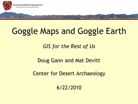 Goggle Maps and Goggle Earth GIS for the Rest of Us Doug Gann and Mat Devitt Center for Desert Archaeology 6/22/2010.
