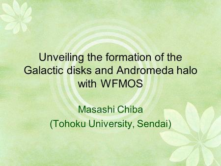 Unveiling the formation of the Galactic disks and Andromeda halo with WFMOS Masashi Chiba (Tohoku University, Sendai)