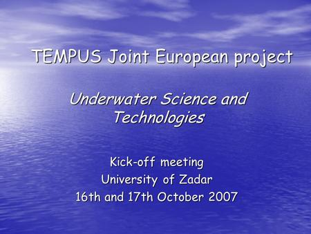 TEMPUS Joint European project Underwater Science and Technologies Kick-off meeting University of Zadar 16th and 17th October 2007.