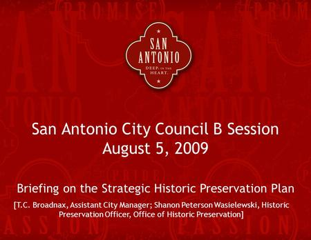 Strategic Historic Preservation Plan 1 San Antonio City Council B Session August 5, 2009 Briefing on the Strategic Historic Preservation Plan [T.C. Broadnax,