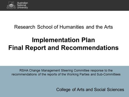Research School of Humanities and the Arts Implementation Plan Final Report and Recommendations College of Arts and Social Sciences RSHA Change Management.
