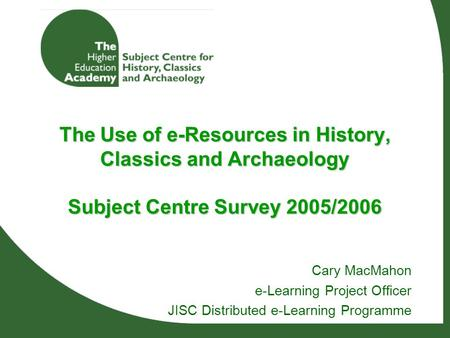 The Use of e-Resources in History, Classics and Archaeology Subject Centre Survey 2005/2006 Cary MacMahon e-Learning Project Officer JISC Distributed e-Learning.