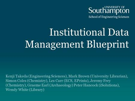 Institutional Data Management Blueprint Kenji Takeda (Engineering Sciences), Mark Brown (University Librarian), Simon Coles (Chemistry), Les Carr (ECS,
