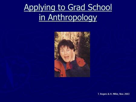 Applying to Grad School in Anthropology T. Rogers & H. Miller, Nov. 2003.