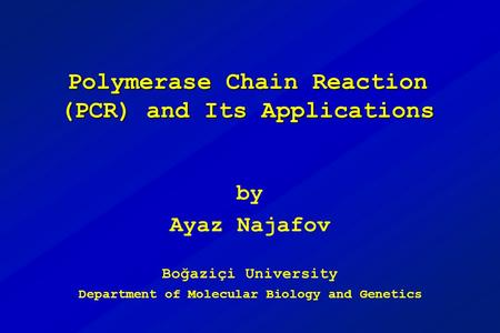 Polymerase Chain Reaction (PCR) and Its Applications by Ayaz Najafov Boğaziçi University Department of Molecular Biology and Genetics.