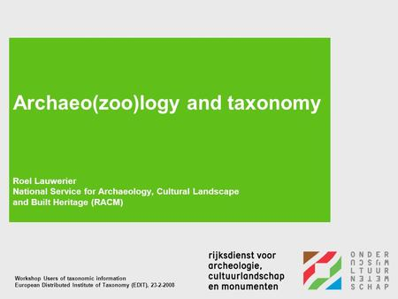 Archaeo(zoo)logy and taxonomy Roel Lauwerier National Service for Archaeology, Cultural Landscape and Built Heritage (RACM) Workshop Users of taxonomic.