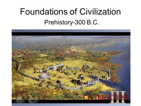 Foundations of Civilization Prehistory-300 B.C.. Understanding Our Past Section 1.
