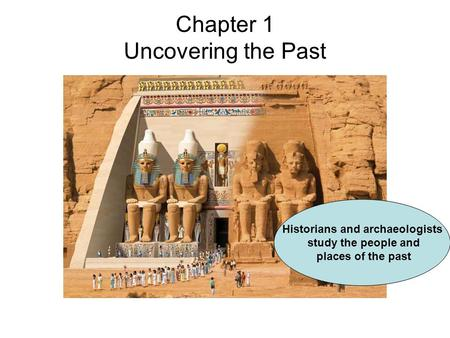 Chapter 1 Uncovering the Past Historians and archaeologists study the people and places of the past.