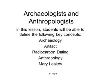 E. Napp Archaeologists and Anthropologists In this lesson, students will be able to define the following key concepts: Archaeology Artifact Radiocarbon.