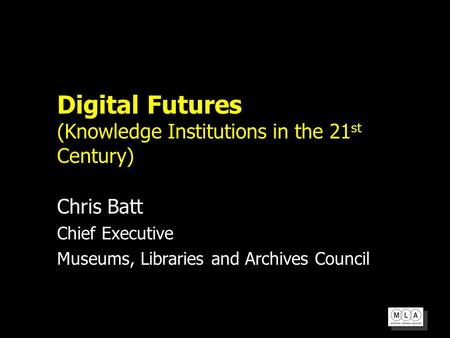 Digital Futures (Knowledge Institutions in the 21 st Century) Chris Batt Chief Executive Museums, Libraries and Archives Council.